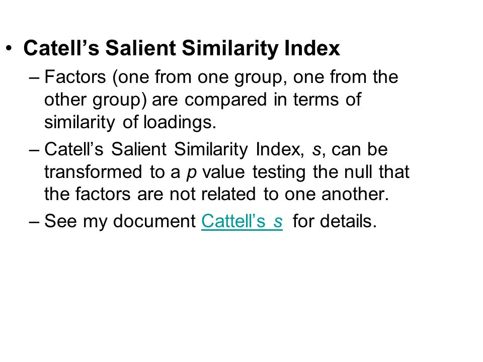 Catell's Salient Similarity Index –Factors (one from one group, one from the other group) are compared in terms of similarity of loadings. –Catell's S