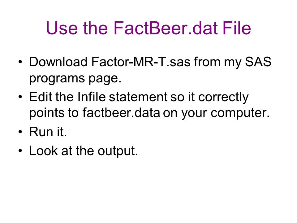 Use the FactBeer.dat File Download Factor-MR-T.sas from my SAS programs page. Edit the Infile statement so it correctly points to factbeer.data on you