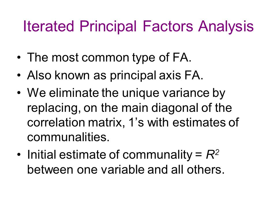 Iterated Principal Factors Analysis The most common type of FA. Also known as principal axis FA. We eliminate the unique variance by replacing, on the