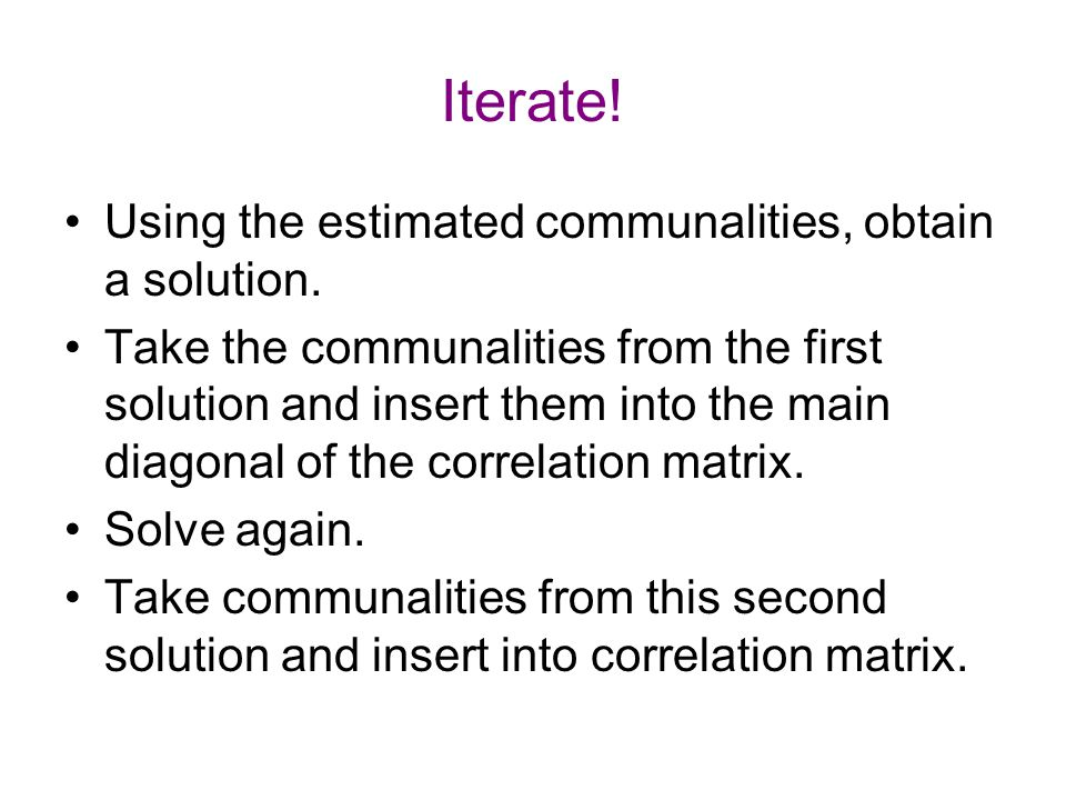 Iterate! Using the estimated communalities, obtain a solution. Take the communalities from the first solution and insert them into the main diagonal o