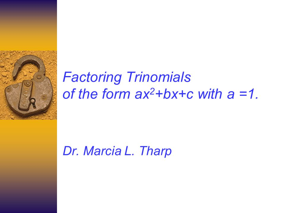 How to factor a trinomial of the form ax 2 +bx+c when a=1 To factor a trinomial means to write it as a product of two binomials.