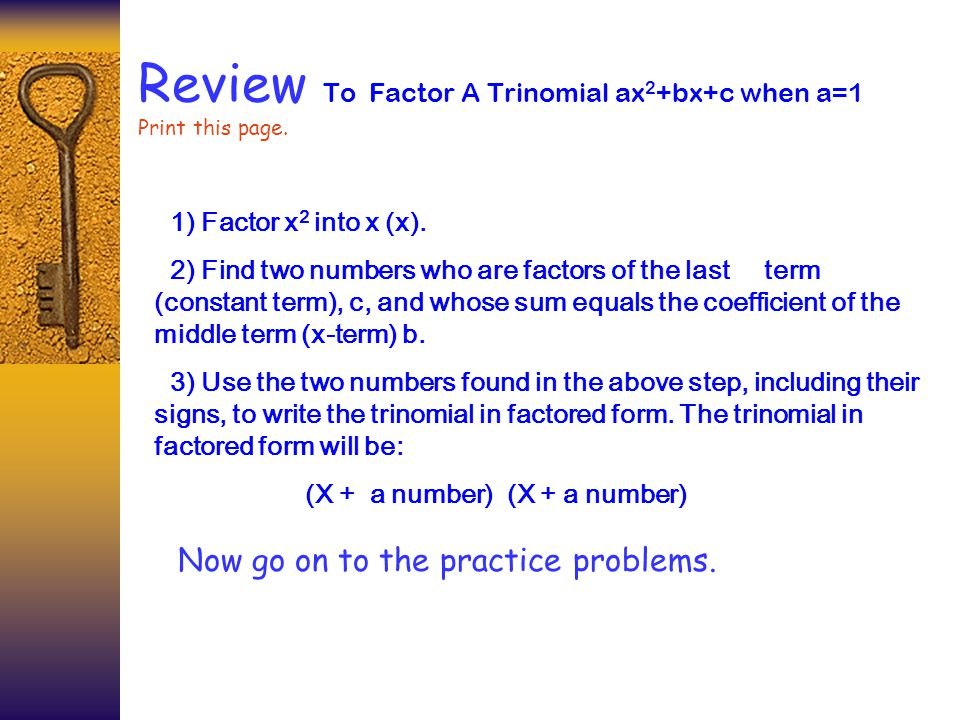Review To Factor A Trinomial ax 2 +bx+c when a=1 Print this page. 1) Factor x 2 into x (x). 2) Find two numbers who are factors of the last term (cons