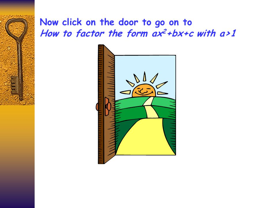 Now click on the door to go on to How to factor the form ax 2 +bx+c with a>1