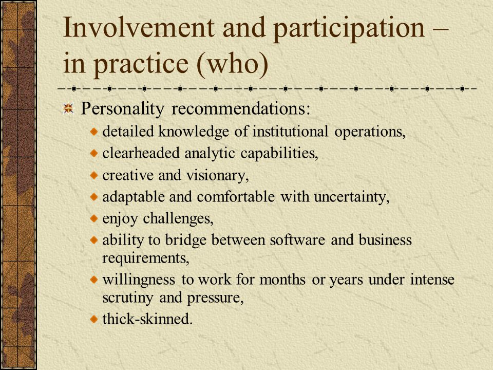 Involvement and participation – in practice (who) Personality recommendations: detailed knowledge of institutional operations, clearheaded analytic capabilities, creative and visionary, adaptable and comfortable with uncertainty, enjoy challenges, ability to bridge between software and business requirements, willingness to work for months or years under intense scrutiny and pressure, thick-skinned.