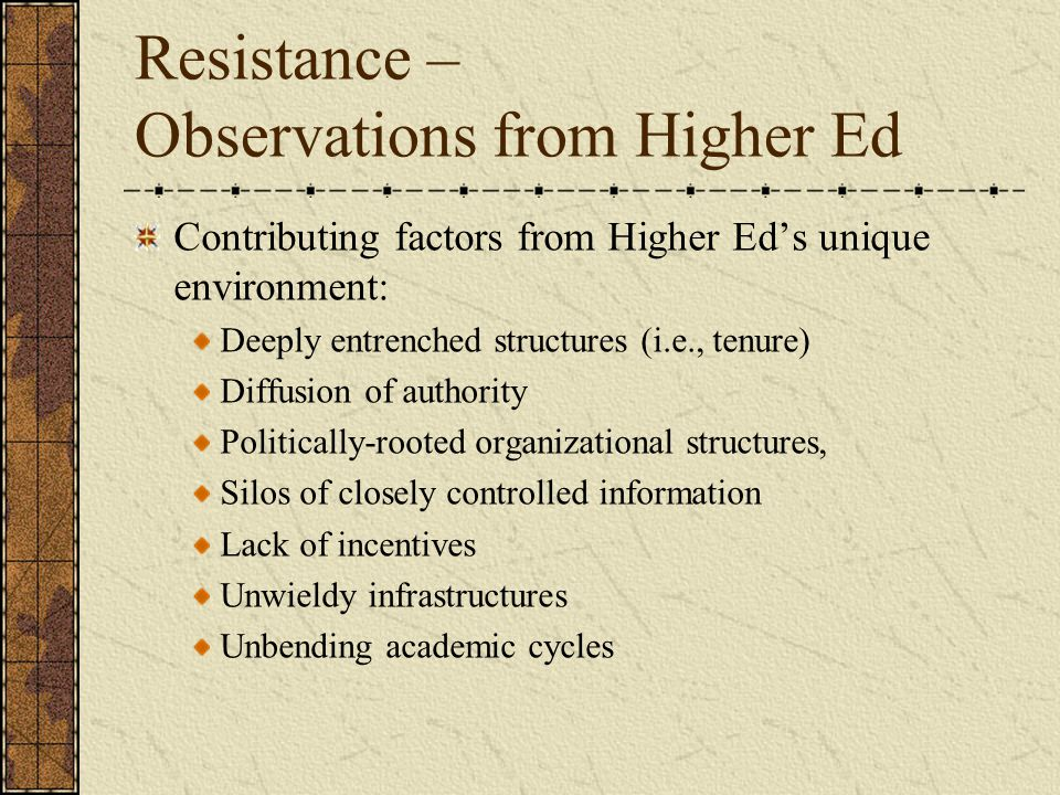 Resistance – Observations from Higher Ed Contributing factors from Higher Ed's unique environment: Deeply entrenched structures (i.e., tenure) Diffusion of authority Politically-rooted organizational structures, Silos of closely controlled information Lack of incentives Unwieldy infrastructures Unbending academic cycles