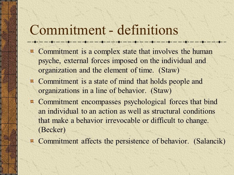 Commitment - definitions Commitment is a complex state that involves the human psyche, external forces imposed on the individual and organization and the element of time.