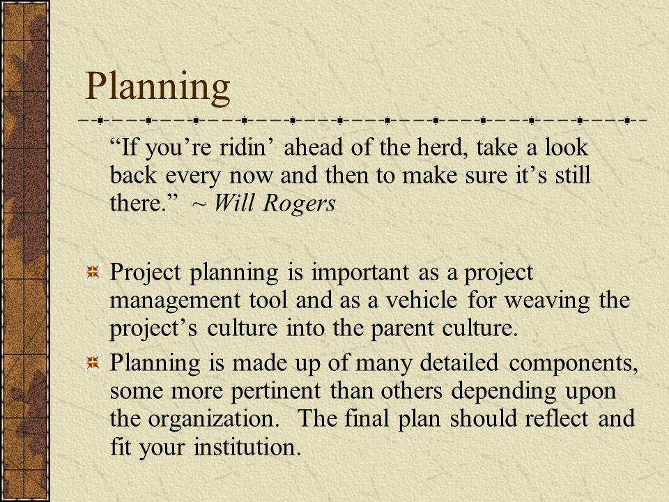 Planning If you're ridin' ahead of the herd, take a look back every now and then to make sure it's still there. ~ Will Rogers Project planning is important as a project management tool and as a vehicle for weaving the project's culture into the parent culture.