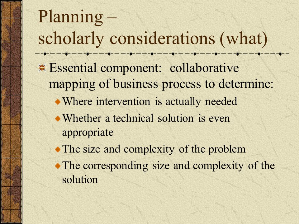 Planning – scholarly considerations (what) Essential component: collaborative mapping of business process to determine: Where intervention is actually needed Whether a technical solution is even appropriate The size and complexity of the problem The corresponding size and complexity of the solution