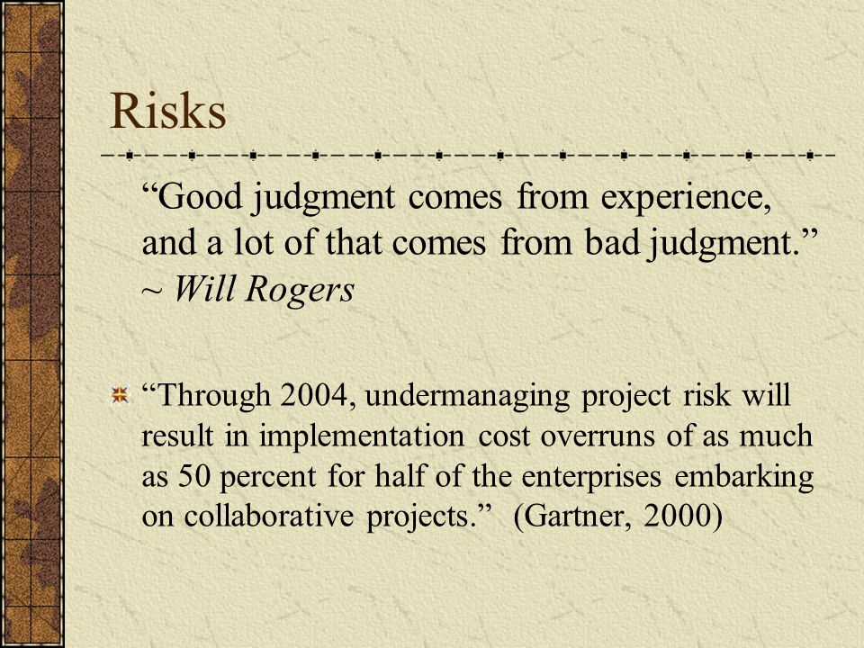 Risks Good judgment comes from experience, and a lot of that comes from bad judgment. ~ Will Rogers Through 2004, undermanaging project risk will result in implementation cost overruns of as much as 50 percent for half of the enterprises embarking on collaborative projects. (Gartner, 2000)