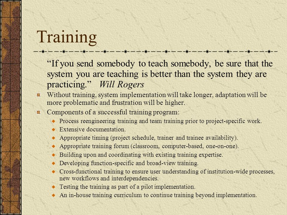 Training If you send somebody to teach somebody, be sure that the system you are teaching is better than the system they are practicing. Will Rogers Without training, system implementation will take longer, adaptation will be more problematic and frustration will be higher.