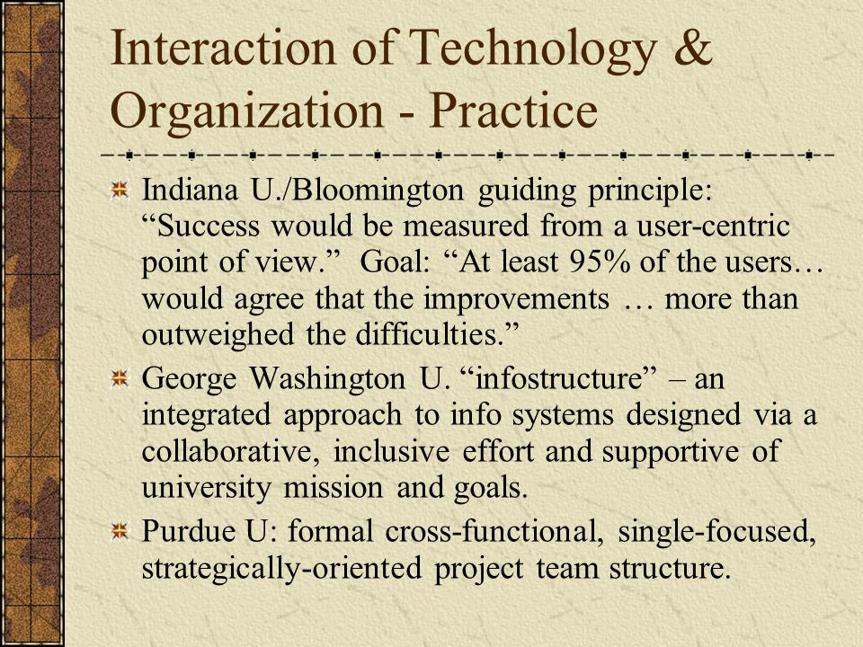 Interaction of Technology & Organization - Practice Indiana U./Bloomington guiding principle: Success would be measured from a user-centric point of view. Goal: At least 95% of the users… would agree that the improvements … more than outweighed the difficulties. George Washington U.