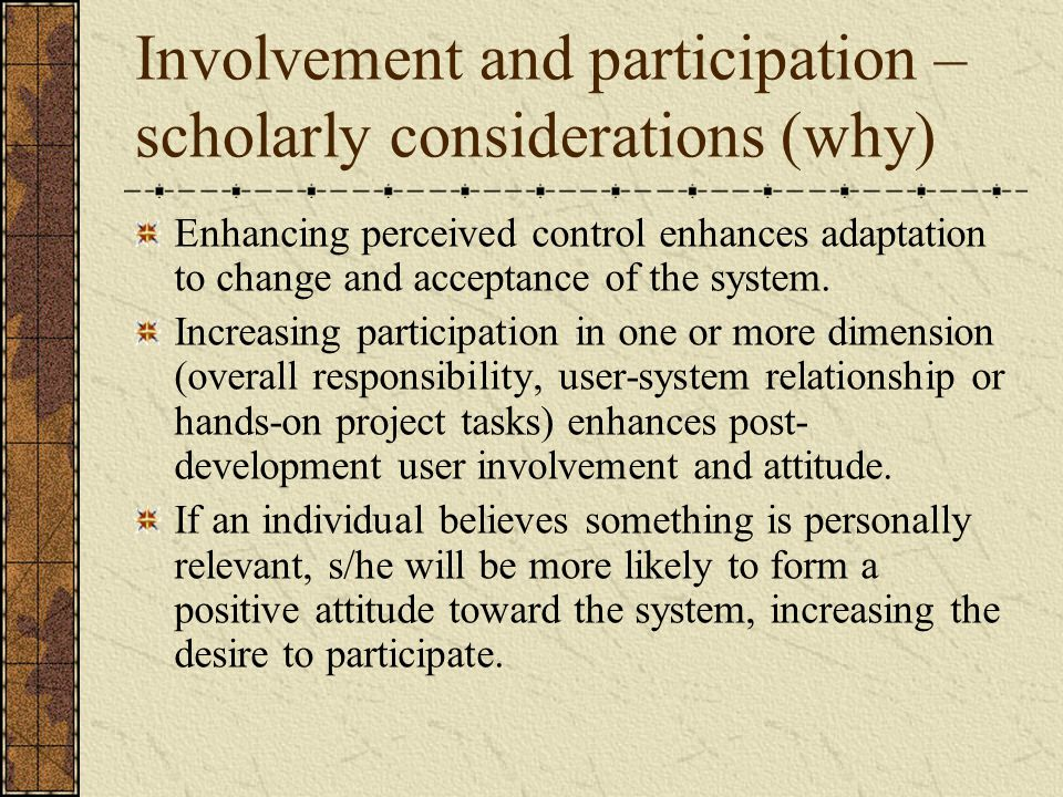 Involvement and participation – scholarly considerations (why) Enhancing perceived control enhances adaptation to change and acceptance of the system.