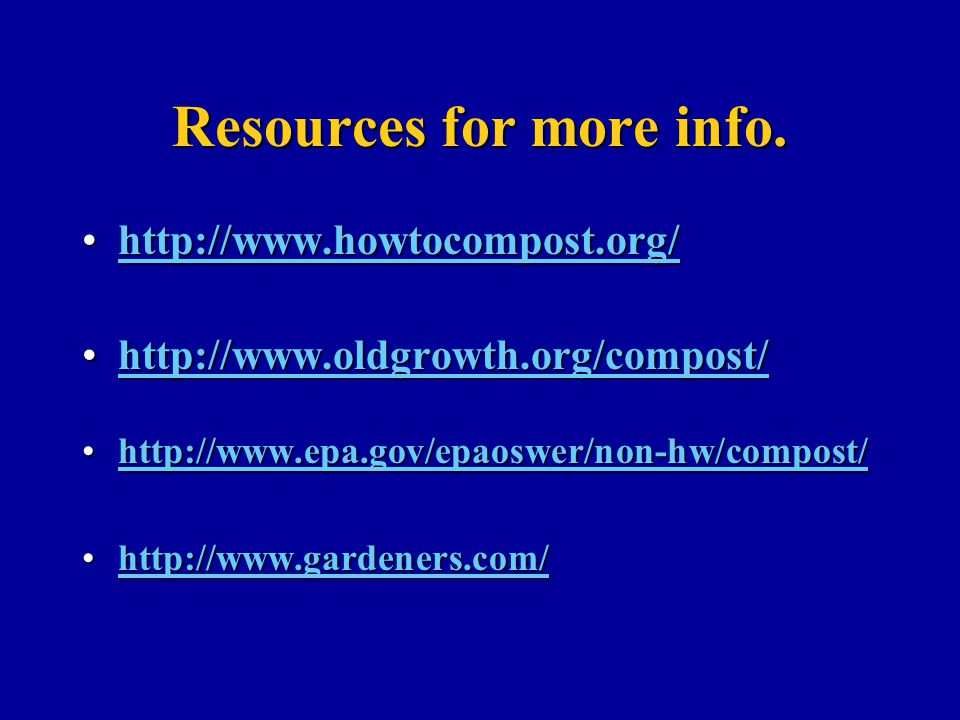 Resources for more info. http://www.howtocompost.org/http://www.howtocompost.org/http://www.howtocompost.org/ http://www.oldgrowth.org/compost/http://