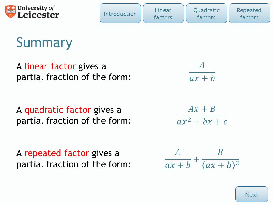 Summary A linear factor gives a partial fraction of the form: A quadratic factor gives a partial fraction of the form: A repeated factor gives a partial fraction of the form: Next Repeated factors Quadratic factors Linear factors Introduction