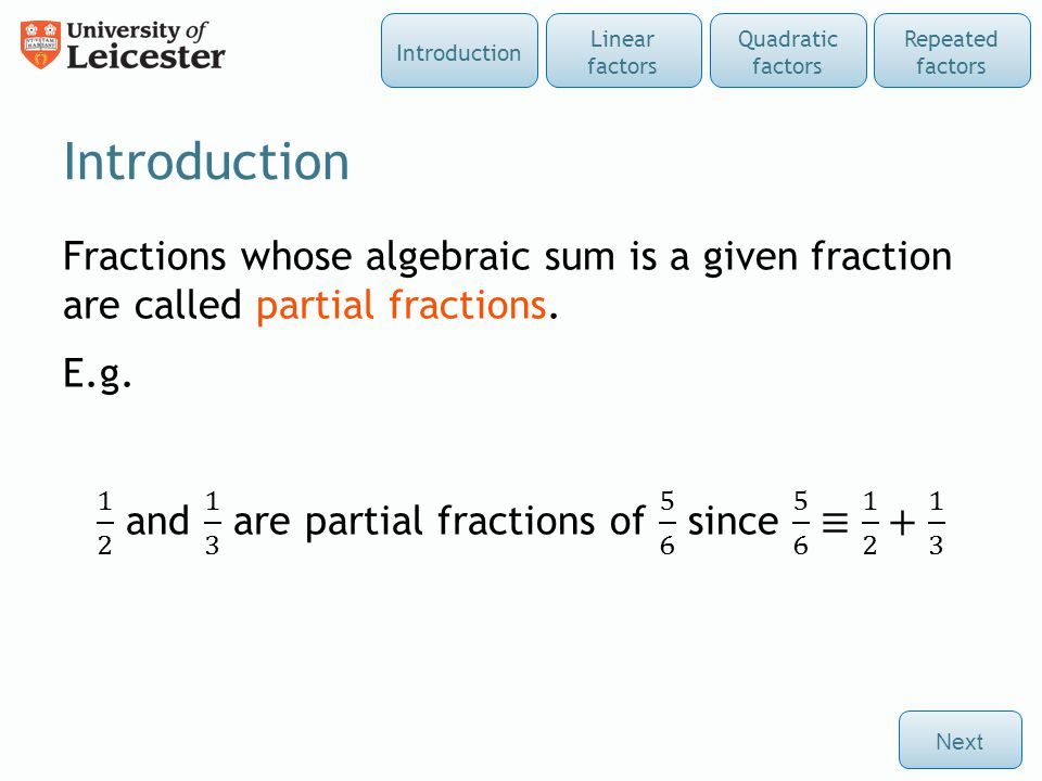 Linear factors The decomposition of a given fraction into partial fractions is achieved by first factorising the denominator Next Repeated factors Quadratic factors Linear factors Introduction