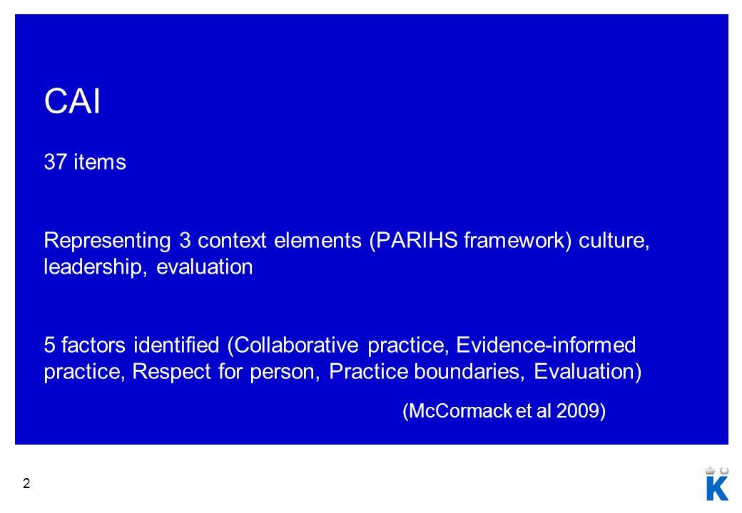 2 CAI 37 items Representing 3 context elements (PARIHS framework) culture, leadership, evaluation 5 factors identified (Collaborative practice, Evidence-informed practice, Respect for person, Practice boundaries, Evaluation) (McCormack et al 2009)