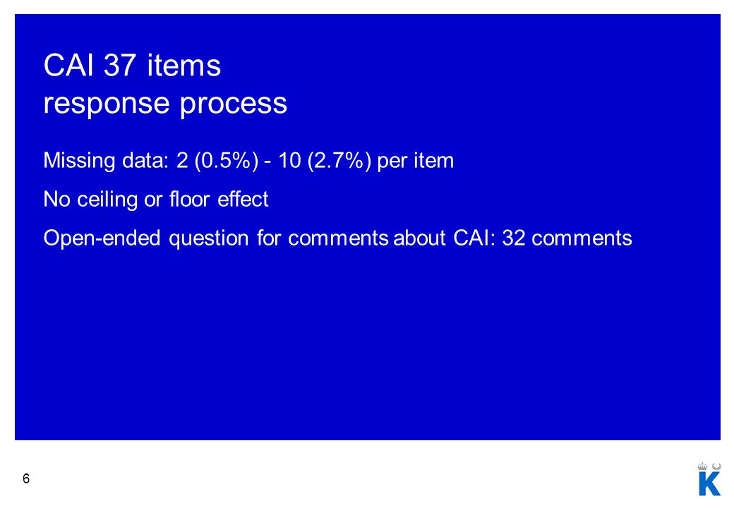 6 CAI 37 items response process Missing data: 2 (0.5%) - 10 (2.7%) per item No ceiling or floor effect Open-ended question for comments about CAI: 32 comments