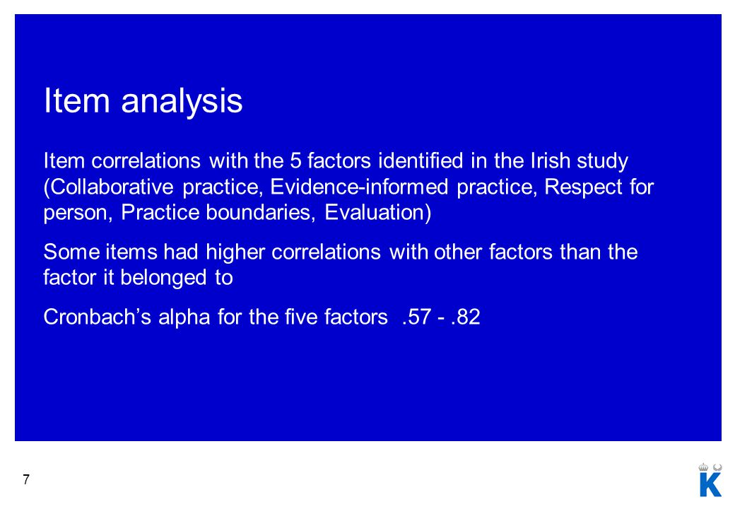 8 Exploratory Factor Analyses Principal Component Analyses with orthogonal rotation and Principal Axis Analyses with orthogonal and oblique rotation number of factors set at 5 gave other factor models than the Irish study, but possible to name, explaining 47 – 39 % of the variance 1 item (item no 24) did not load on any factor independent on type of analysis