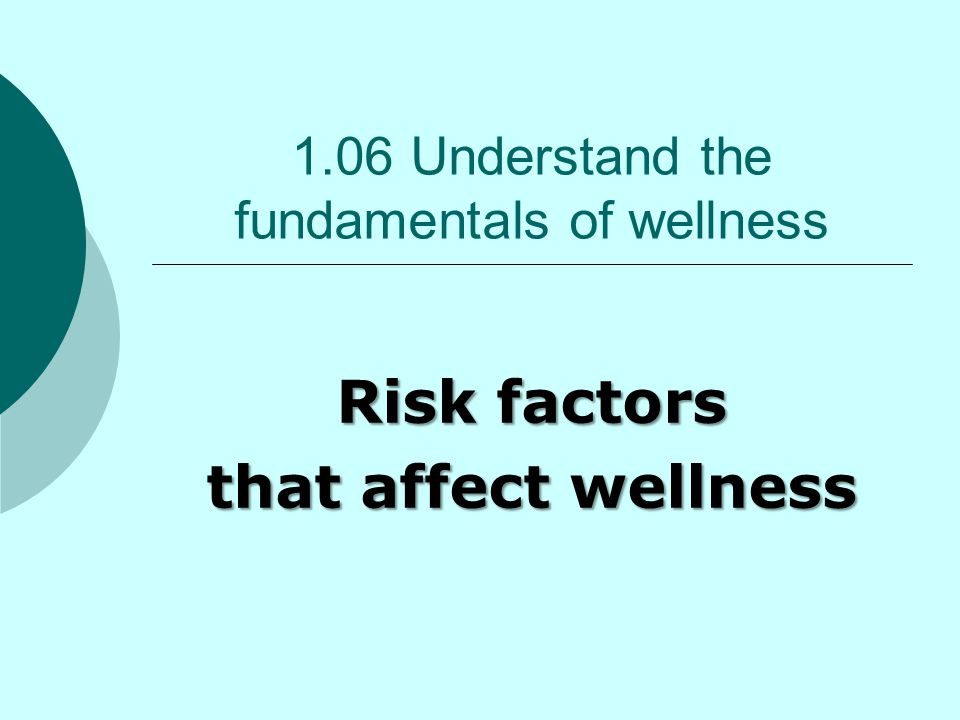 1.06 Understand the fundamentals of wellness Risk factors that affect wellness