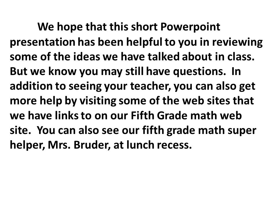 We hope that this short Powerpoint presentation has been helpful to you in reviewing some of the ideas we have talked about in class. But we know you