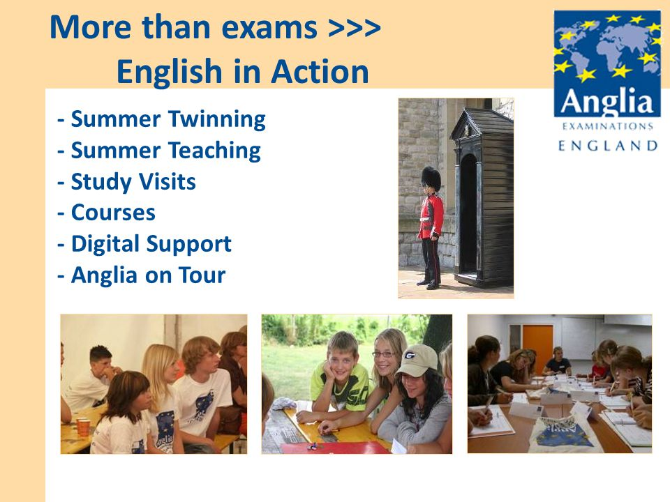 - Summer Twinning - Summer Teaching - Study Visits - Courses - Digital Support - Anglia on Tour More than exams >>> English in Action