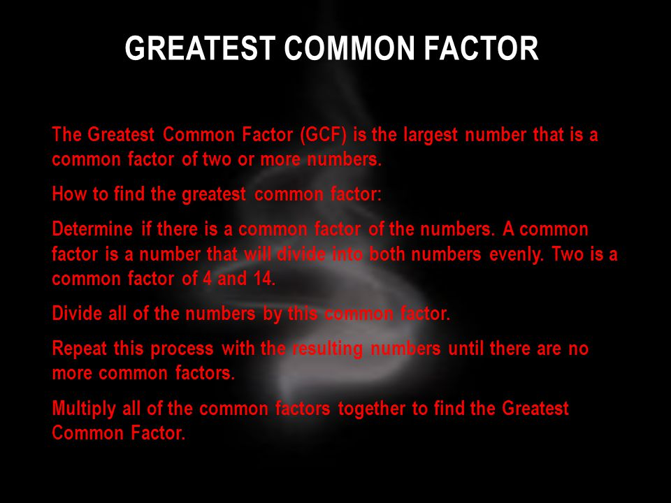 GREATEST COMMON FACTOR The Greatest Common Factor (GCF) is the largest number that is a common factor of two or more numbers. How to find the greatest