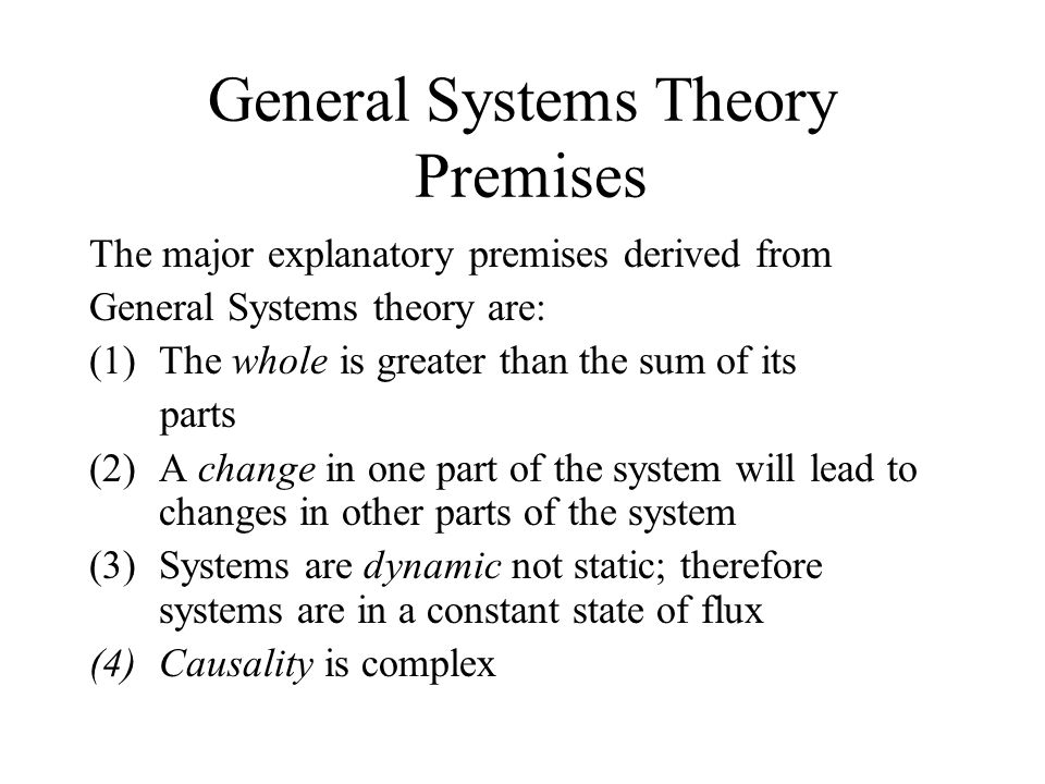 General Systems Theory Premises The major explanatory premises derived from General Systems theory are: (1)The whole is greater than the sum of its parts (2)A change in one part of the system will lead to changes in other parts of the system (3)Systems are dynamic not static; therefore systems are in a constant state of flux (4)Causality is complex