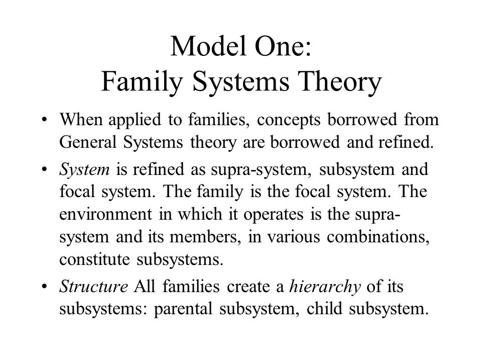 Model One: Family Systems Theory When applied to families, concepts borrowed from General Systems theory are borrowed and refined. System is refined a