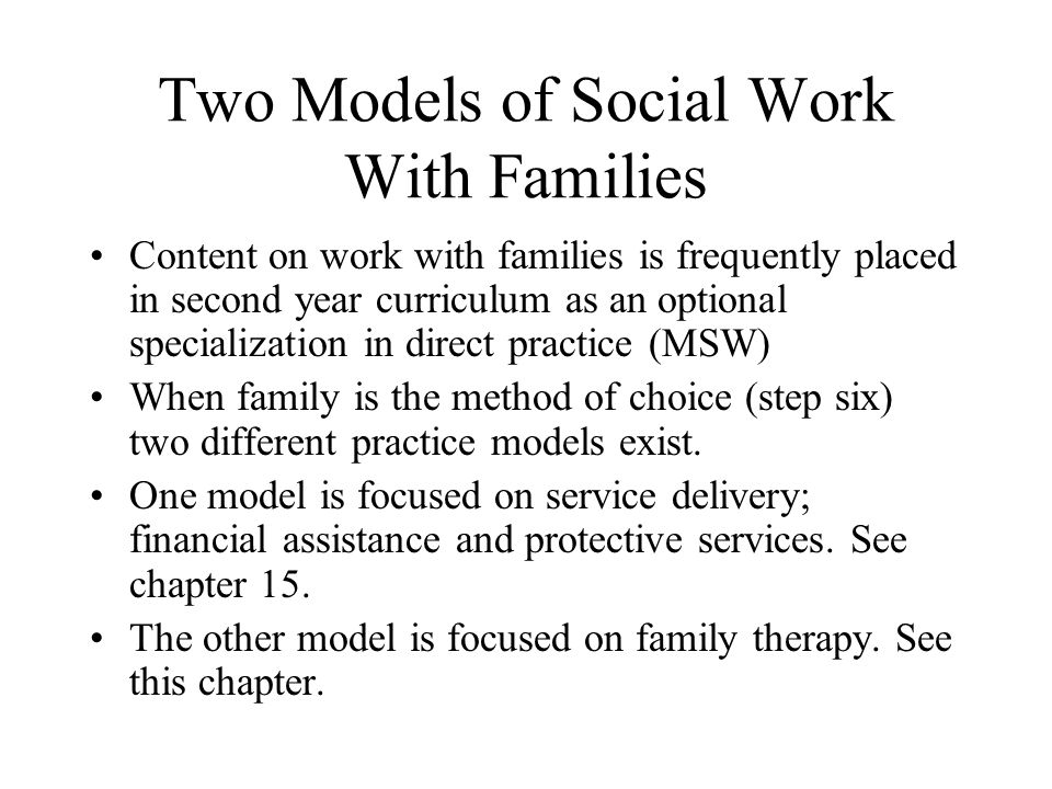 Two Models of Social Work With Families Content on work with families is frequently placed in second year curriculum as an optional specialization in direct practice (MSW) When family is the method of choice (step six) two different practice models exist.