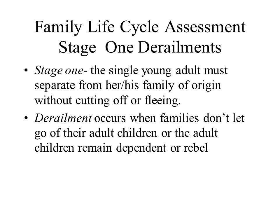 Family Life Cycle Assessment Stage One Derailments Stage one- the single young adult must separate from her/his family of origin without cutting off o