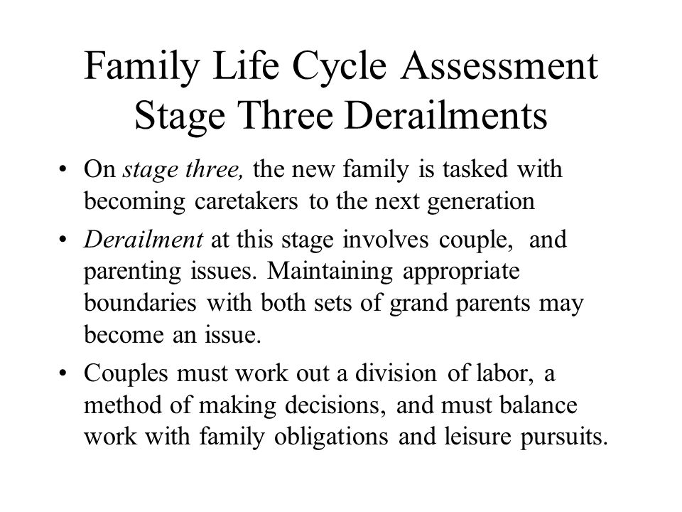 Family Life Cycle Assessment Stage Three Derailments On stage three, the new family is tasked with becoming caretakers to the next generation Derailment at this stage involves couple, and parenting issues.