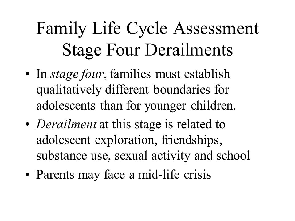 Family Life Cycle Assessment Stage Four Derailments In stage four, families must establish qualitatively different boundaries for adolescents than for younger children.