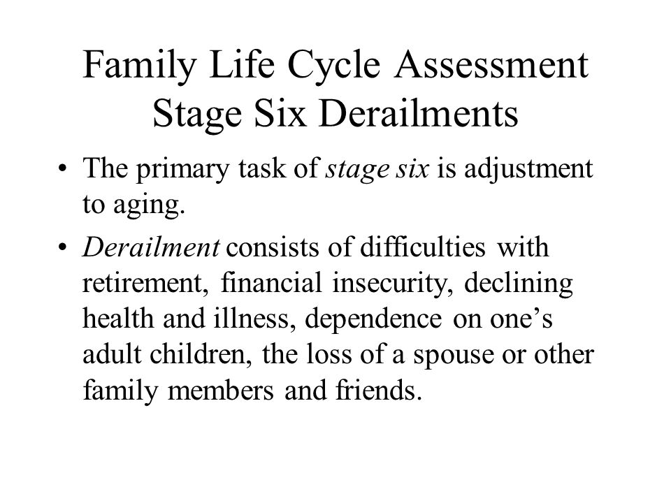 Family Life Cycle Assessment Stage Six Derailments The primary task of stage six is adjustment to aging.