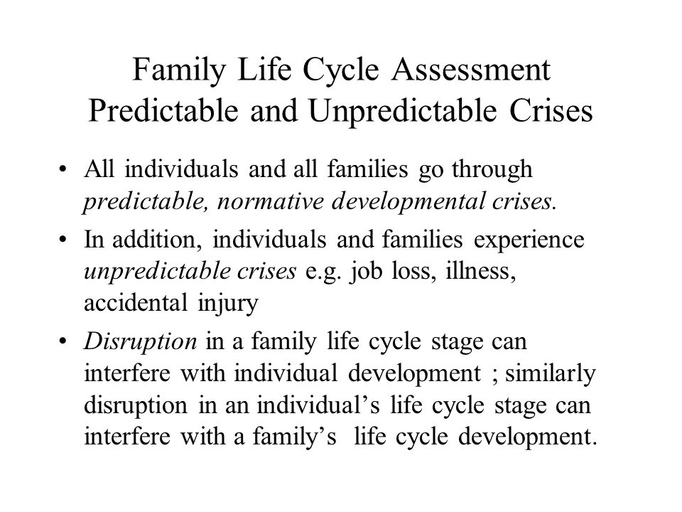 Family Life Cycle Assessment Predictable and Unpredictable Crises All individuals and all families go through predictable, normative developmental crises.