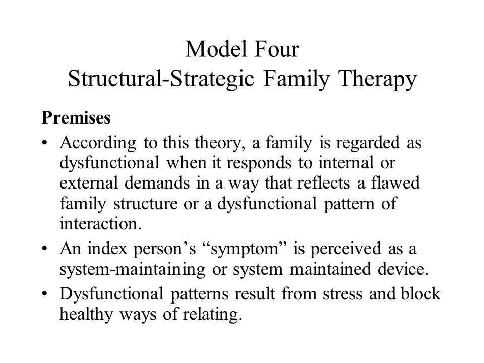 Model Four Structural-Strategic Family Therapy Premises According to this theory, a family is regarded as dysfunctional when it responds to internal o