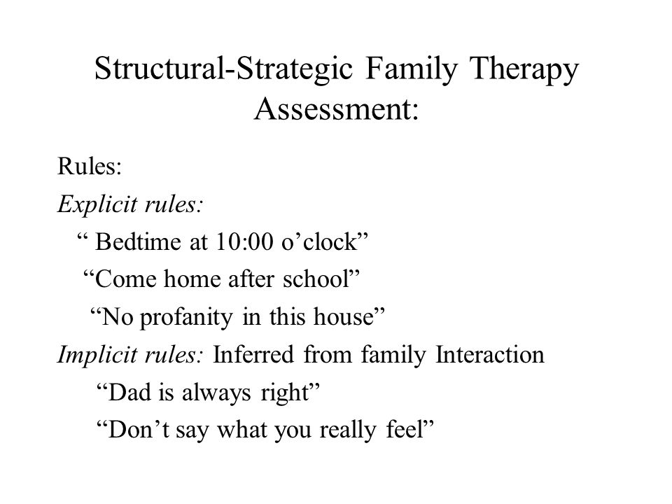 "Structural-Strategic Family Therapy Assessment: Rules: Explicit rules: "" Bedtime at 10:00 o'clock"" ""Come home after school"" ""No profanity in this hous"