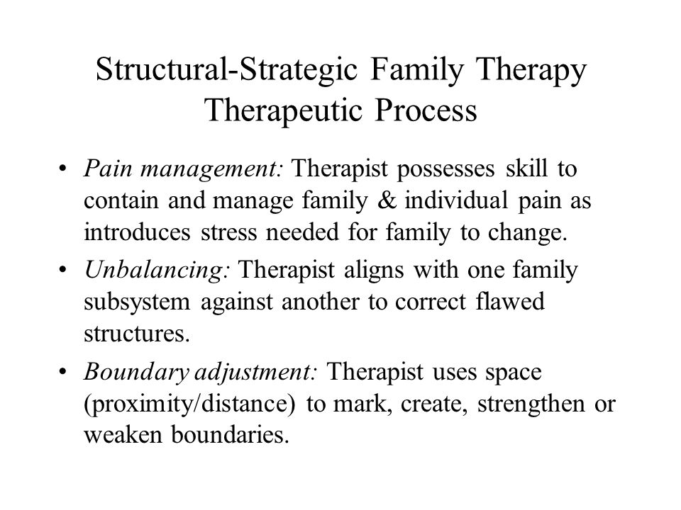 Structural-Strategic Family Therapy Therapeutic Process Pain management: Therapist possesses skill to contain and manage family & individual pain as introduces stress needed for family to change.