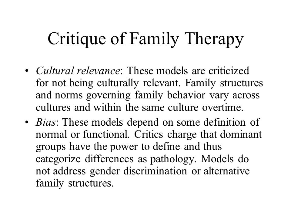 Critique of Family Therapy Cultural relevance: These models are criticized for not being culturally relevant. Family structures and norms governing fa