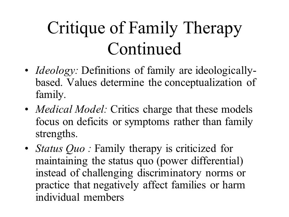 Critique of Family Therapy Continued Ideology: Definitions of family are ideologically- based. Values determine the conceptualization of family. Medic