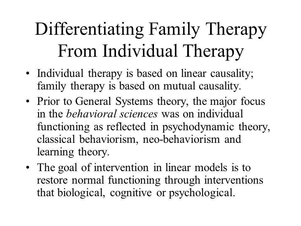 Differentiating Family Therapy From Individual Therapy Individual therapy is based on linear causality; family therapy is based on mutual causality. P