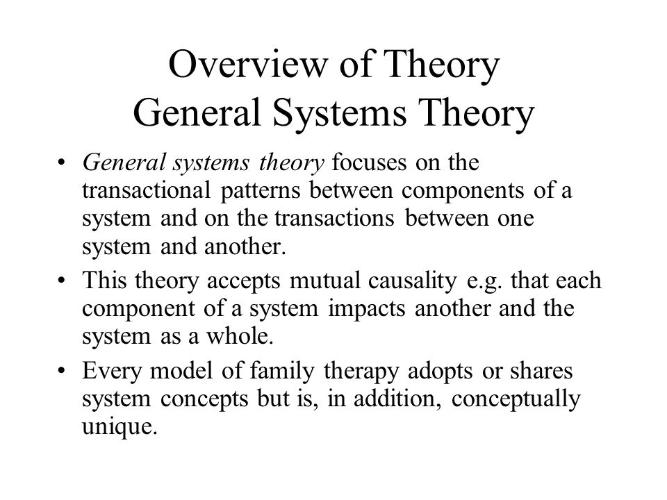 Overview of Theory General Systems Theory General systems theory focuses on the transactional patterns between components of a system and on the trans
