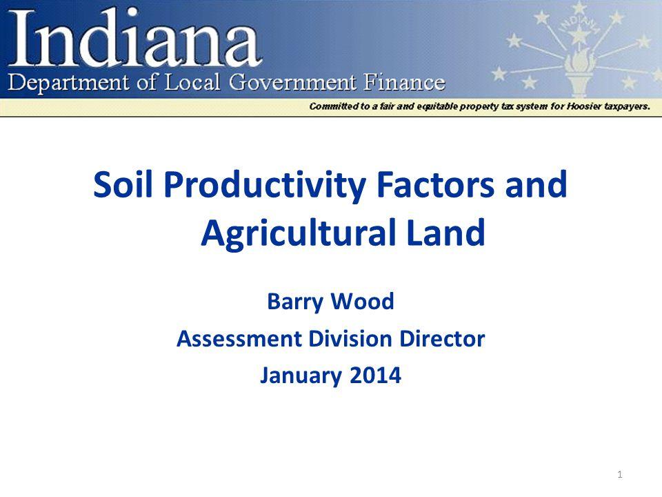 Soil Productivity Factors and Agricultural Land Average Soil Factor CntyCountyCurrentProposedChange 49Marion0.9891.0081.9% 50Marshall0.9611.0175.8% 51Martin0.7750.8124.8% 52Miami0.9350.9986.7% 53Monroe0.8050.8647.3% 54Montgomery1.0781.1123.2% 55Morgan0.9821.0284.7% 56 Newton0.9591.0176.1% 57Noble0.8750.9468.2% 58Ohio0.7220.7808.0% 59Orange0.7780.85610.1% 60Owen0.7870.8599.2% 61Parke1.0071.0625.5% 62Perry0.7420.83512.5% 63Pike0.8280.9008.7% 64 Porter0.9230.9876.9% 32