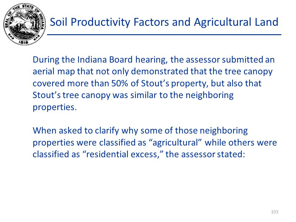 Soil Productivity Factors and Agricultural Land During the Indiana Board hearing, the assessor submitted an aerial map that not only demonstrated that the tree canopy covered more than 50% of Stout's property, but also that Stout's tree canopy was similar to the neighboring properties.