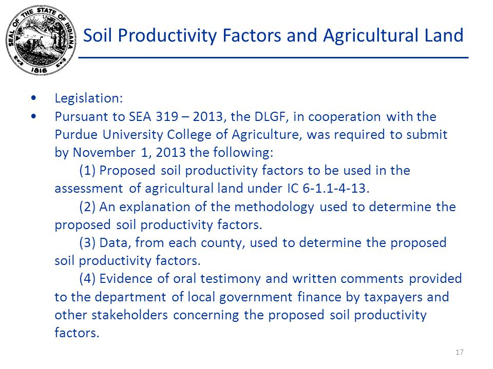 Soil Productivity Factors and Agricultural Land Legislation: Pursuant to SEA 319 – 2013, the DLGF, in cooperation with the Purdue University College of Agriculture, was required to submit by November 1, 2013 the following: (1) Proposed soil productivity factors to be used in the assessment of agricultural land under IC 6-1.1-4-13.