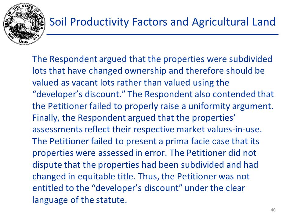 Soil Productivity Factors and Agricultural Land The Respondent argued that the properties were subdivided lots that have changed ownership and therefore should be valued as vacant lots rather than valued using the developer's discount. The Respondent also contended that the Petitioner failed to properly raise a uniformity argument.
