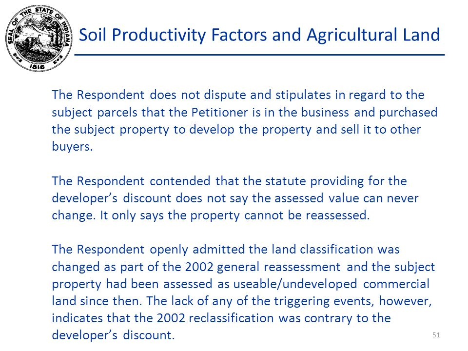 Soil Productivity Factors and Agricultural Land The Respondent does not dispute and stipulates in regard to the subject parcels that the Petitioner is in the business and purchased the subject property to develop the property and sell it to other buyers.