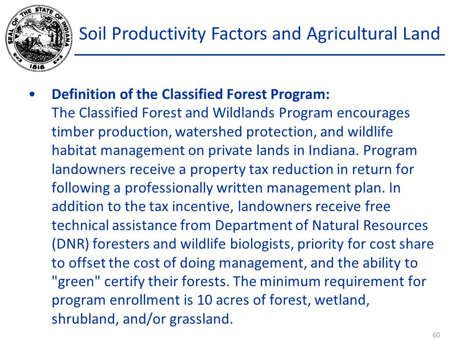 Soil Productivity Factors and Agricultural Land Definition of the Classified Forest Program: The Classified Forest and Wildlands Program encourages timber production, watershed protection, and wildlife habitat management on private lands in Indiana.