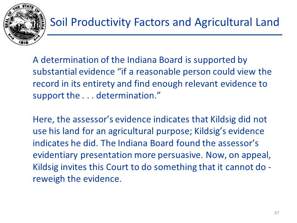 Soil Productivity Factors and Agricultural Land A determination of the Indiana Board is supported by substantial evidence if a reasonable person could view the record in its entirety and find enough relevant evidence to support the...