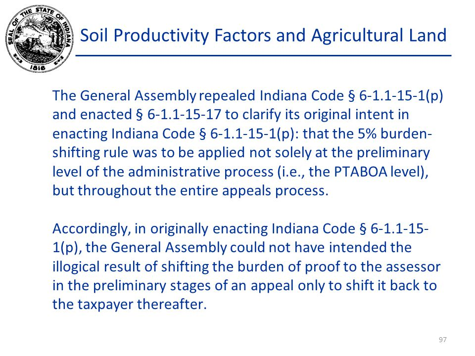 Soil Productivity Factors and Agricultural Land The General Assembly repealed Indiana Code § 6-1.1-15-1(p) and enacted § 6-1.1-15-17 to clarify its original intent in enacting Indiana Code § 6-1.1-15-1(p): that the 5% burden- shifting rule was to be applied not solely at the preliminary level of the administrative process (i.e., the PTABOA level), but throughout the entire appeals process.