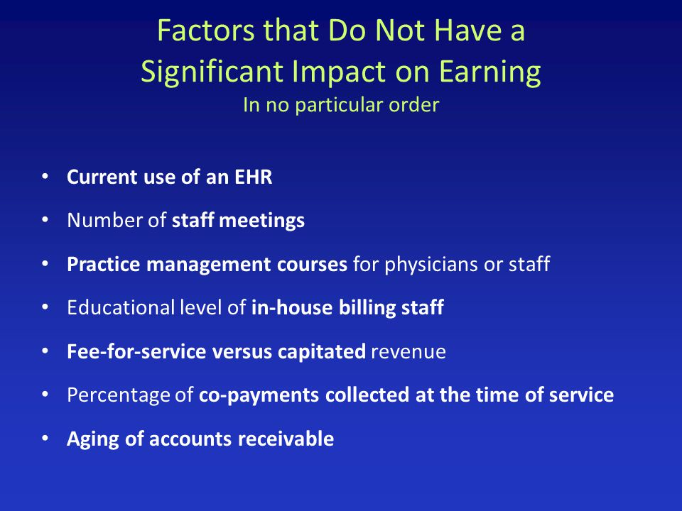 Factors that Do Not Have a Significant Impact on Earning In no particular order Current use of an EHR Number of staff meetings Practice management cou